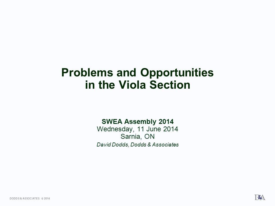 DODDS & ASSOCIATES © 2014 D A & Problems and Opportunities in the Viola Section SWEA Assembly 2014 Wednesday, 11 June 2014 Sarnia, ON David Dodds, Dodds & Associates
