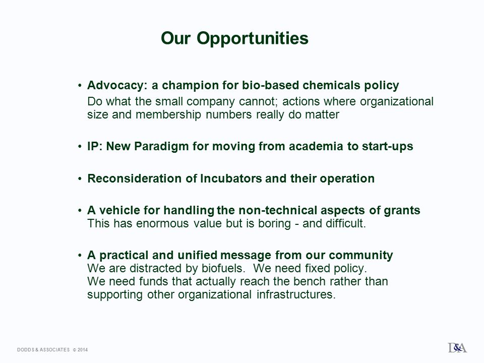 DODDS & ASSOCIATES © 2014 D A & Our Opportunities Advocacy: a champion for bio-based chemicals policy Do what the small company cannot; actions where organizational size and membership numbers really do matter IP: New Paradigm for moving from academia to start-ups Reconsideration of Incubators and their operation A vehicle for handling the non-technical aspects of grants This has enormous value but is boring - and difficult.
