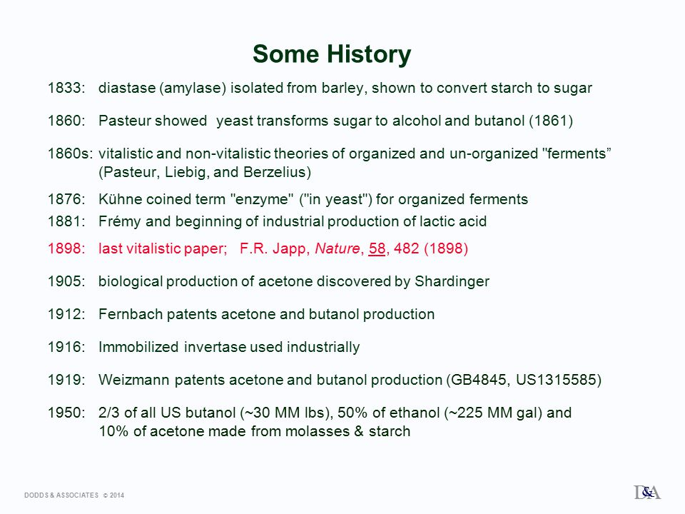 DODDS & ASSOCIATES © 2014 D A & Some History 1833:diastase (amylase) isolated from barley, shown to convert starch to sugar 1860:Pasteur showed yeast transforms sugar to alcohol and butanol (1861) 1860s:vitalistic and non-vitalistic theories of organized and un-organized ferments (Pasteur, Liebig, and Berzelius) 1876:Kühne coined term enzyme ( in yeast ) for organized ferments 1881:Frémy and beginning of industrial production of lactic acid 1898:last vitalistic paper; F.R.