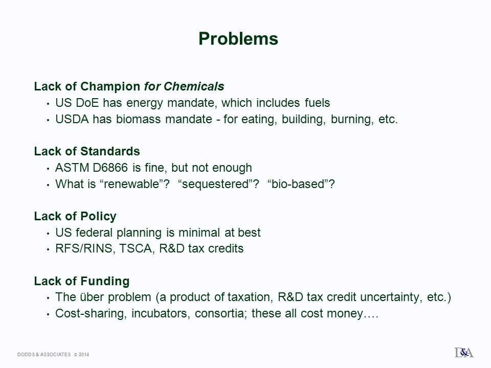 DODDS & ASSOCIATES © 2014 D A & Problems Lack of Champion for Chemicals US DoE has energy mandate, which includes fuels USDA has biomass mandate - for eating, building, burning, etc.