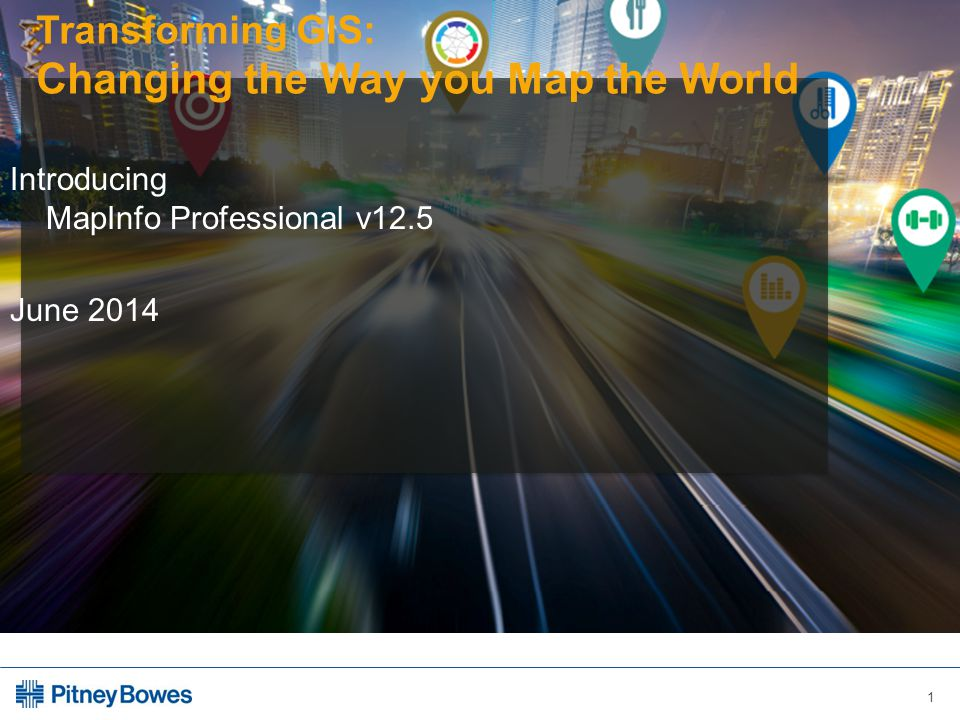 1 Transforming GIS: Changing the Way you Map the World Introducing MapInfo Professional v12.5 June 2014