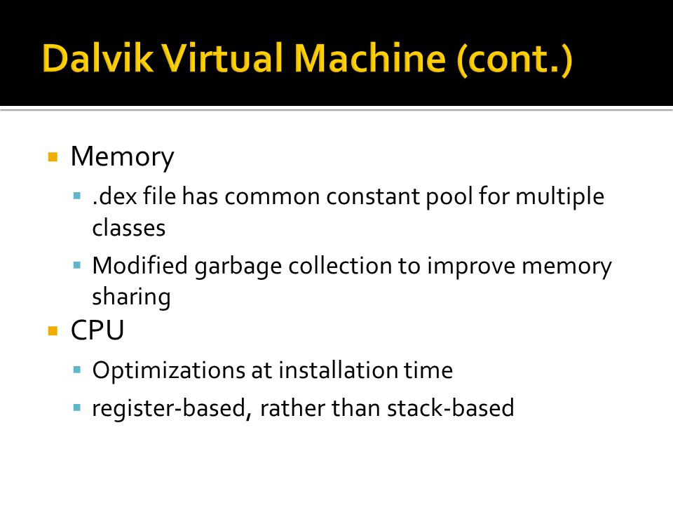  Memory .dex file has common constant pool for multiple classes  Modified garbage collection to improve memory sharing  CPU  Optimizations at installation time  register-based, rather than stack-based