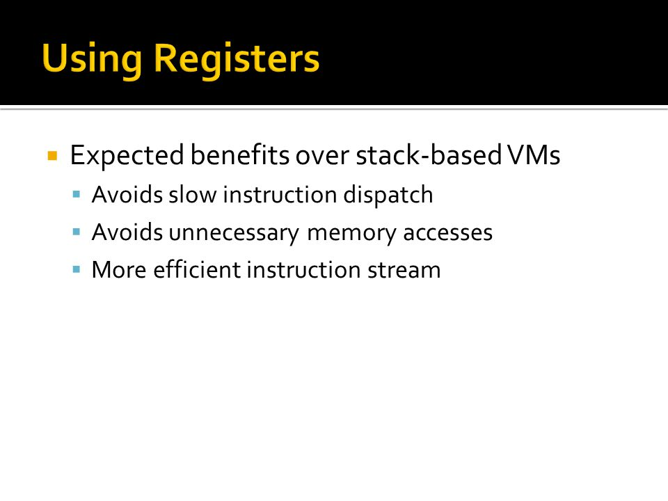  Expected benefits over stack-based VMs  Avoids slow instruction dispatch  Avoids unnecessary memory accesses  More efficient instruction stream