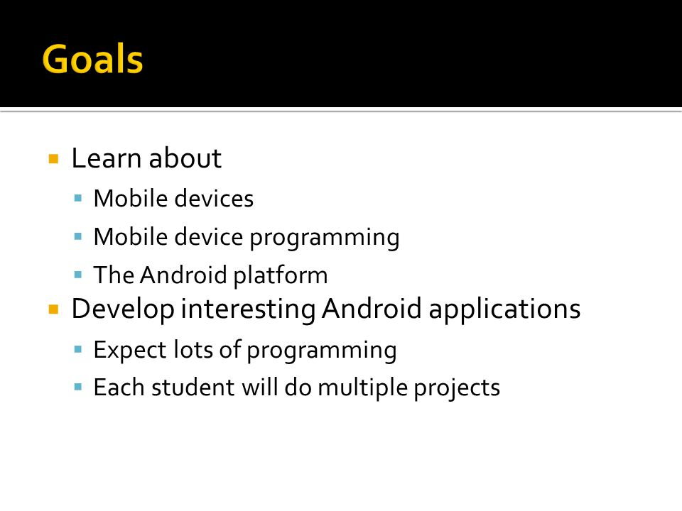  Learn about  Mobile devices  Mobile device programming  The Android platform  Develop interesting Android applications  Expect lots of programming  Each student will do multiple projects