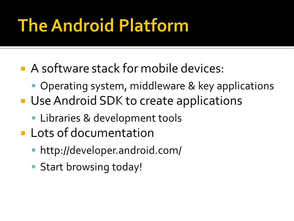  A software stack for mobile devices:  Operating system, middleware & key applications  Use Android SDK to create applications  Libraries & development tools  Lots of documentation  http://developer.android.com/  Start browsing today!