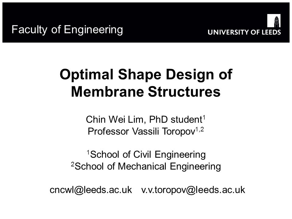 Optimal Shape Design of Membrane Structures Chin Wei Lim, PhD student 1 Professor Vassili Toropov 1,2 1 School of Civil Engineering 2 School of Mechanical Engineering cncwl@leeds.ac.uk v.v.toropov@leeds.ac.uk Faculty of Engineering