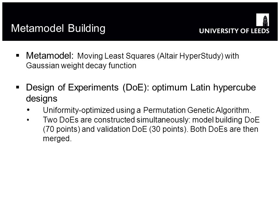 Metamodel Building  Metamodel: Moving Least Squares (Altair HyperStudy) with Gaussian weight decay function  Design of Experiments (DoE): optimum Latin hypercube designs Uniformity-optimized using a Permutation Genetic Algorithm.