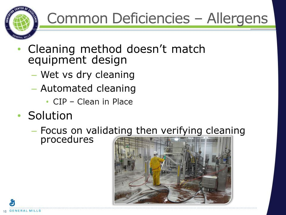 16 Common Deficiencies – Allergens Cleaning method doesn't match equipment design – Wet vs dry cleaning – Automated cleaning CIP – Clean in Place Solution – Focus on validating then verifying cleaning procedures