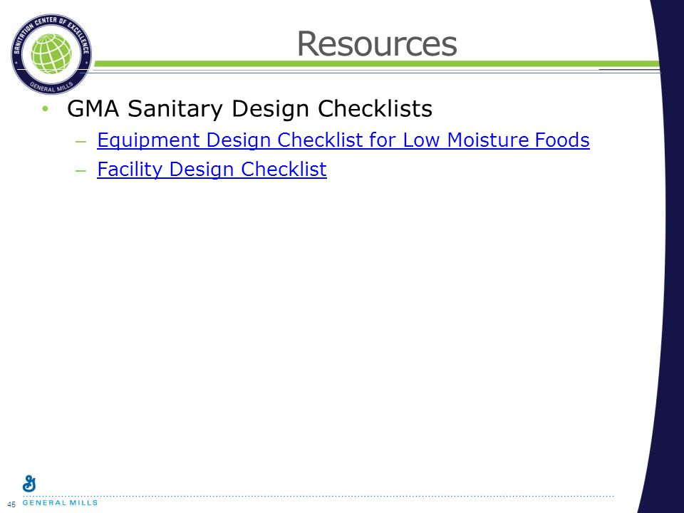 45 Resources GMA Sanitary Design Checklists – Equipment Design Checklist for Low Moisture Foods Equipment Design Checklist for Low Moisture Foods – Facility Design Checklist Facility Design Checklist
