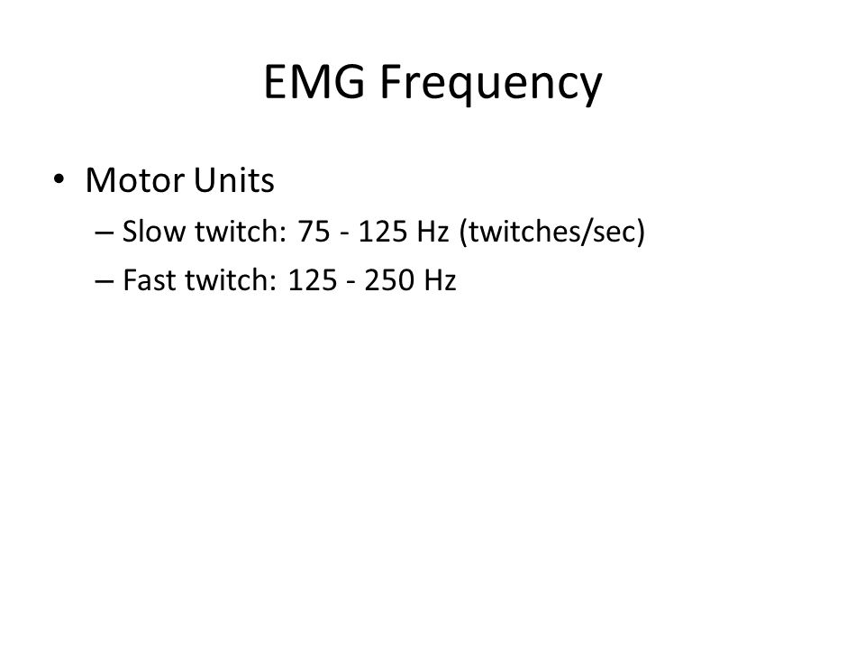 EMG Frequency Motor Units – Slow twitch: 75 - 125 Hz (twitches/sec) – Fast twitch: 125 - 250 Hz
