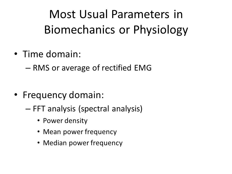 Most Usual Parameters in Biomechanics or Physiology Time domain: – RMS or average of rectified EMG Frequency domain: – FFT analysis (spectral analysis) Power density Mean power frequency Median power frequency