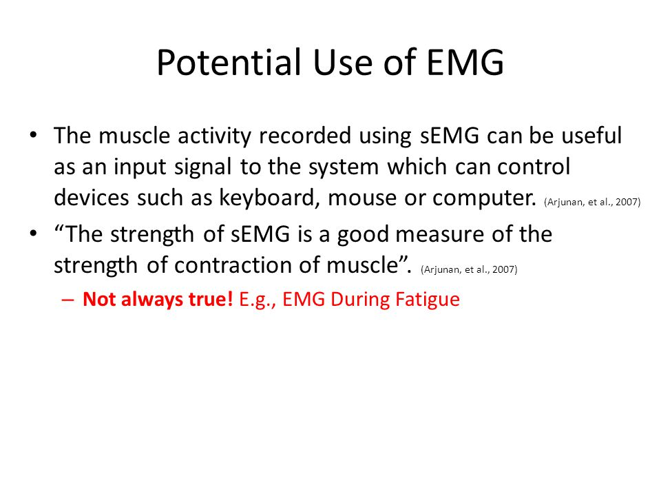 Potential Use of EMG The muscle activity recorded using sEMG can be useful as an input signal to the system which can control devices such as keyboard