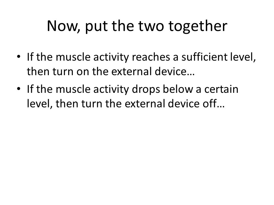 Now, put the two together If the muscle activity reaches a sufficient level, then turn on the external device… If the muscle activity drops below a certain level, then turn the external device off…