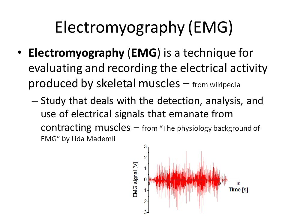 Electromyography (EMG) Electromyography (EMG) is a technique for evaluating and recording the electrical activity produced by skeletal muscles – from wikipedia – Study that deals with the detection, analysis, and use of electrical signals that emanate from contracting muscles – from The physiology background of EMG by Lida Mademli