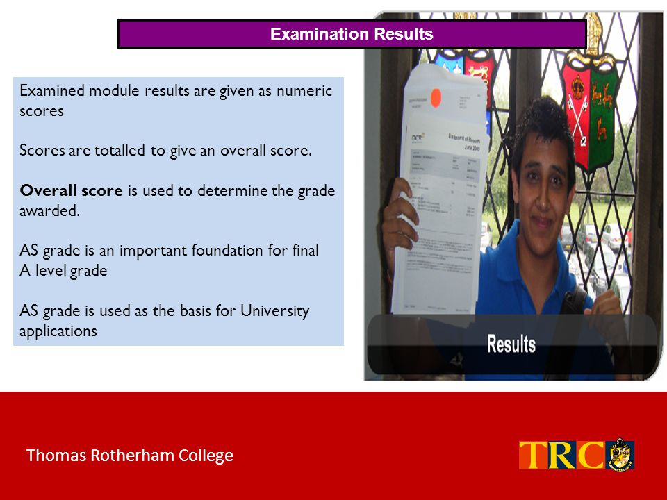 Thomas Rotherham College Examination Results Examined module results are given as numeric scores Scores are totalled to give an overall score. Overall