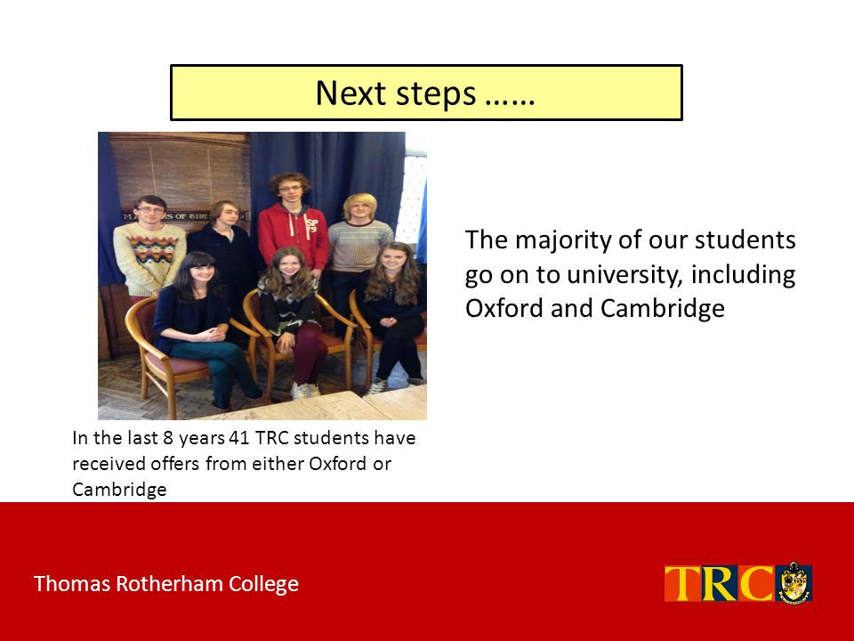The majority of our students go on to university, including Oxford and Cambridge Next steps …… In the last 8 years 41 TRC students have received offer