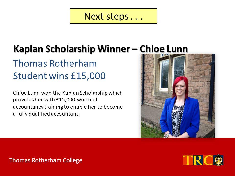 Next steps... Kaplan Scholarship Winner – Chloe Lunn Thomas Rotherham Student wins £15,000 Chloe Lunn won the Kaplan Scholarship which provides her wi