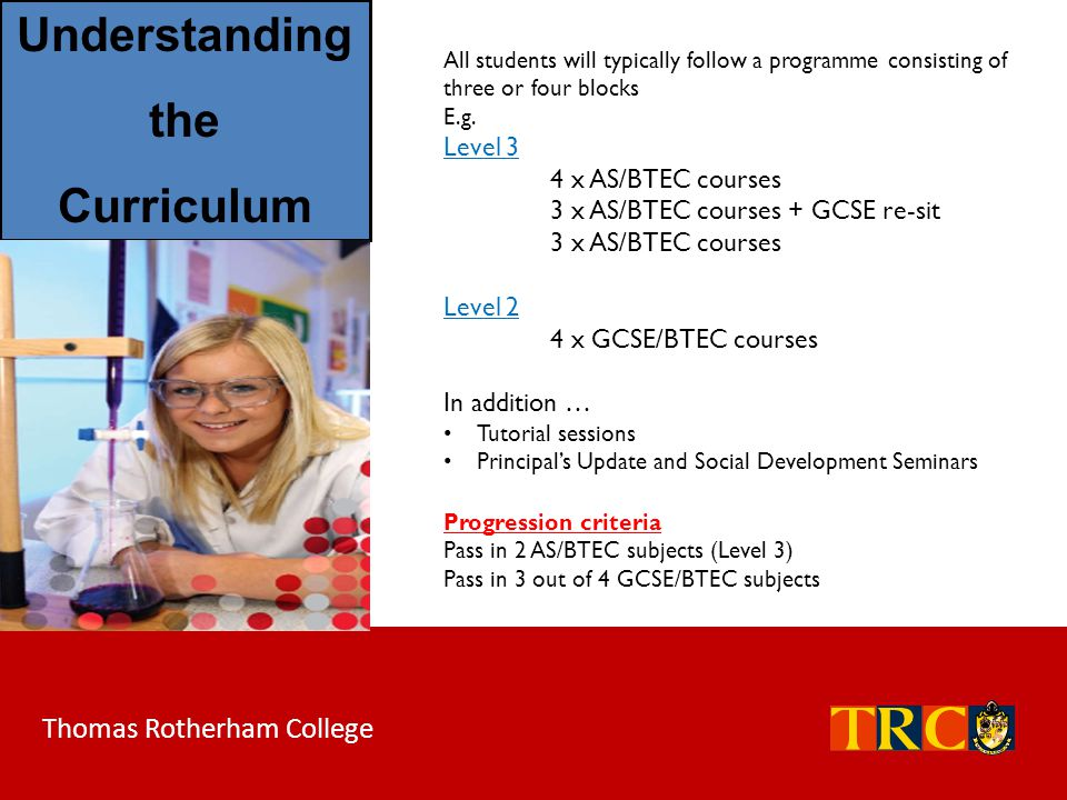 Thomas Rotherham College All students will typically follow a programme consisting of three or four blocks E.g. Level 3 4 x AS/BTEC courses 3 x AS/BTE