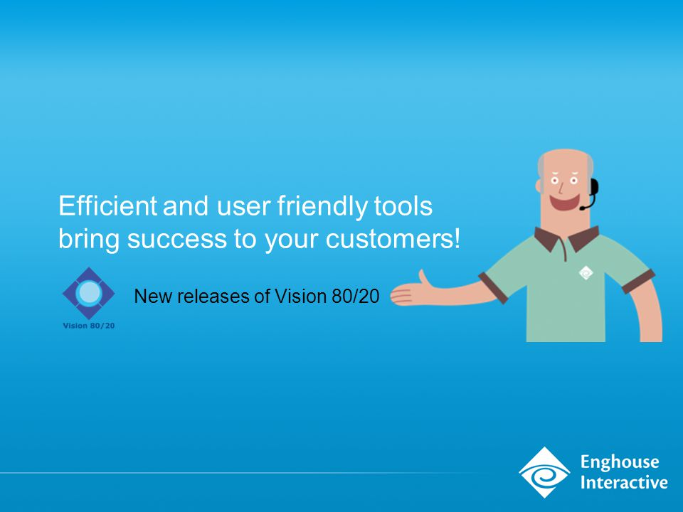 Efficient and user friendly tools bring success to your customers! New releases of Vision 80/20