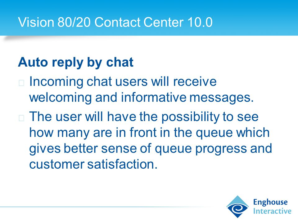 Vision 80/20 Contact Center 10.0 Auto reply by chat ◆ Incoming chat users will receive welcoming and informative messages.