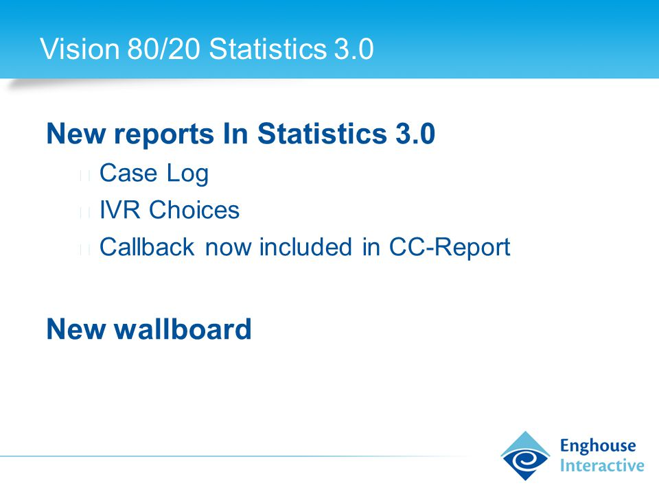 Vision 80/20 Statistics 3.0 New reports In Statistics 3.0 ◆ Case Log ◆ IVR Choices ◆ Callback now included in CC-Report New wallboard