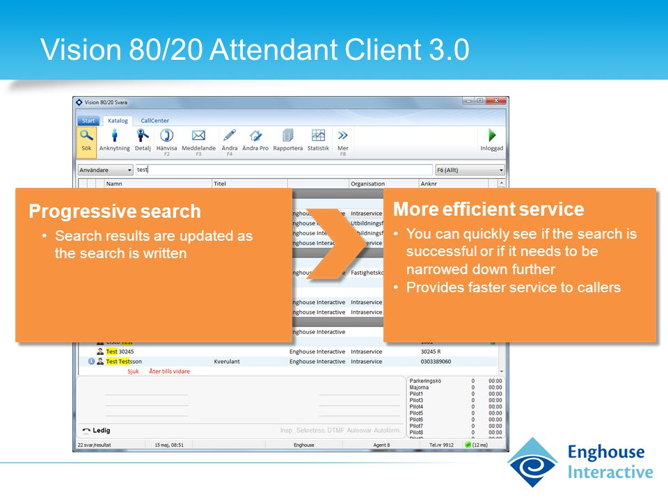 Vision 80/20 Attendant Client 3.0 Progressive search Search results are updated as the search is written More efficient service You can quickly see if the search is successful or if it needs to be narrowed down further Provides faster service to callers