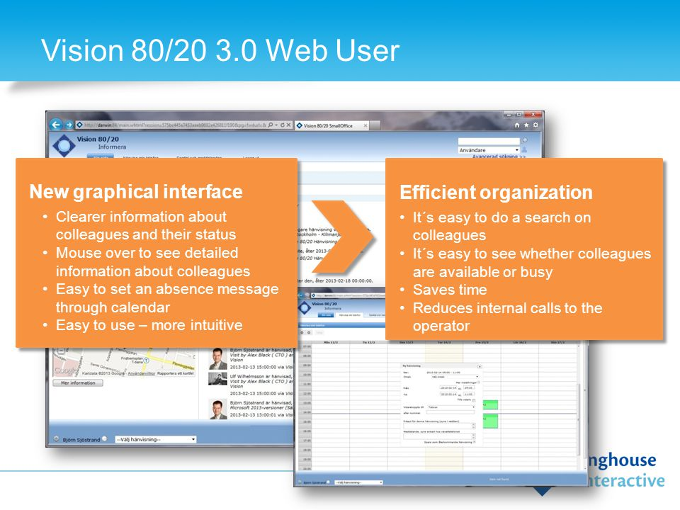 Vision 80/20 3.0 Web User Efficient organization It´s easy to do a search on colleagues It´s easy to see whether colleagues are available or busy Saves time Reduces internal calls to the operator New graphical interface Clearer information about colleagues and their status Mouse over to see detailed information about colleagues Easy to set an absence message through calendar Easy to use – more intuitive