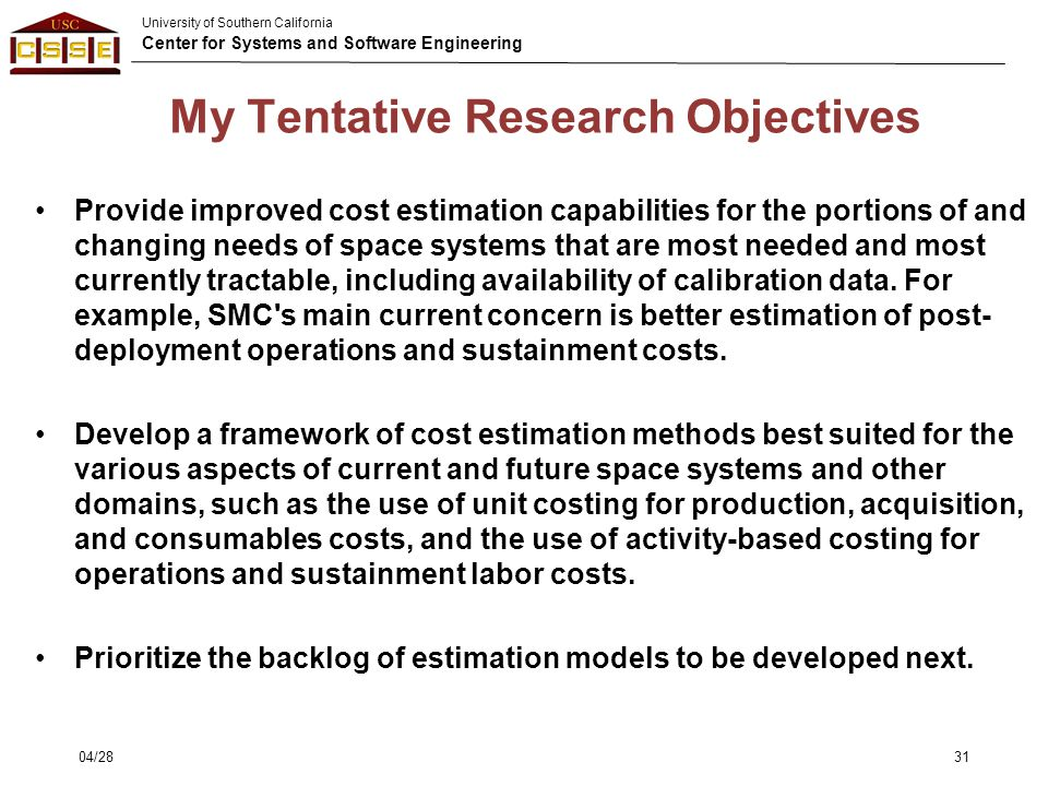 University of Southern California Center for Systems and Software Engineering My Tentative Research Objectives Provide improved cost estimation capabi