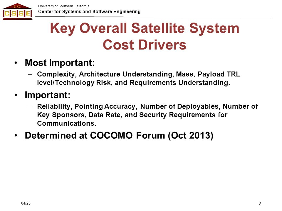 University of Southern California Center for Systems and Software Engineering Key Overall Satellite System Cost Drivers Most Important: –Complexity, A