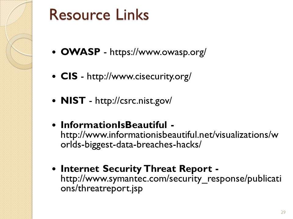 Resource Links OWASP - https://www.owasp.org/ CIS - http://www.cisecurity.org/ NIST - http://csrc.nist.gov/ InformationIsBeautiful - http://www.inform