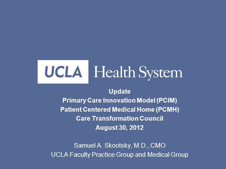 Update Primary Care Innovation Model (PCIM) Patient Centered Medical Home (PCMH) Care Transformation Council August 30, 2012 Samuel A.