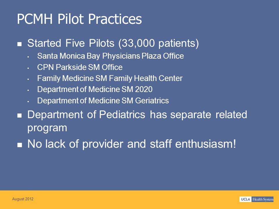 PCMH Pilot Practices Started Five Pilots (33,000 patients) Santa Monica Bay Physicians Plaza Office CPN Parkside SM Office Family Medicine SM Family Health Center Department of Medicine SM 2020 Department of Medicine SM Geriatrics Department of Pediatrics has separate related program No lack of provider and staff enthusiasm.
