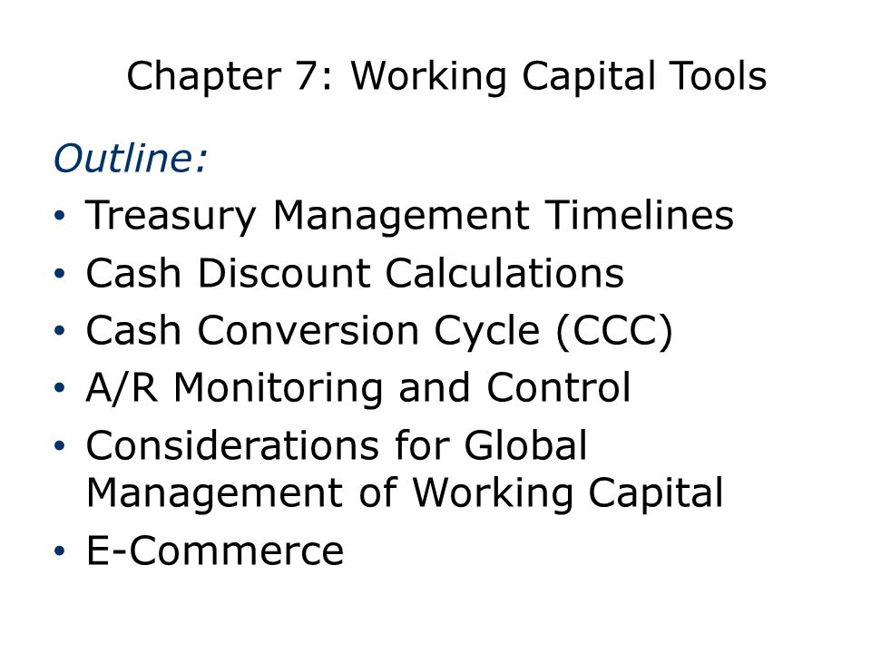 Chapter 7: Working Capital Tools Outline: Treasury Management Timelines Cash Discount Calculations Cash Conversion Cycle (CCC) A/R Monitoring and Cont