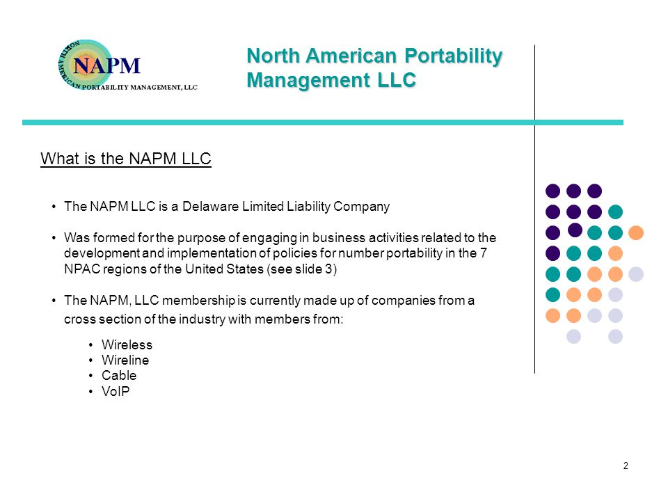 North American Portability Management LLC 2 What is the NAPM LLC The NAPM LLC is a Delaware Limited Liability Company Was formed for the purpose of engaging in business activities related to the development and implementation of policies for number portability in the 7 NPAC regions of the United States (see slide 3) The NAPM, LLC membership is currently made up of companies from a cross section of the industry with members from: Wireless Wireline Cable VoIP