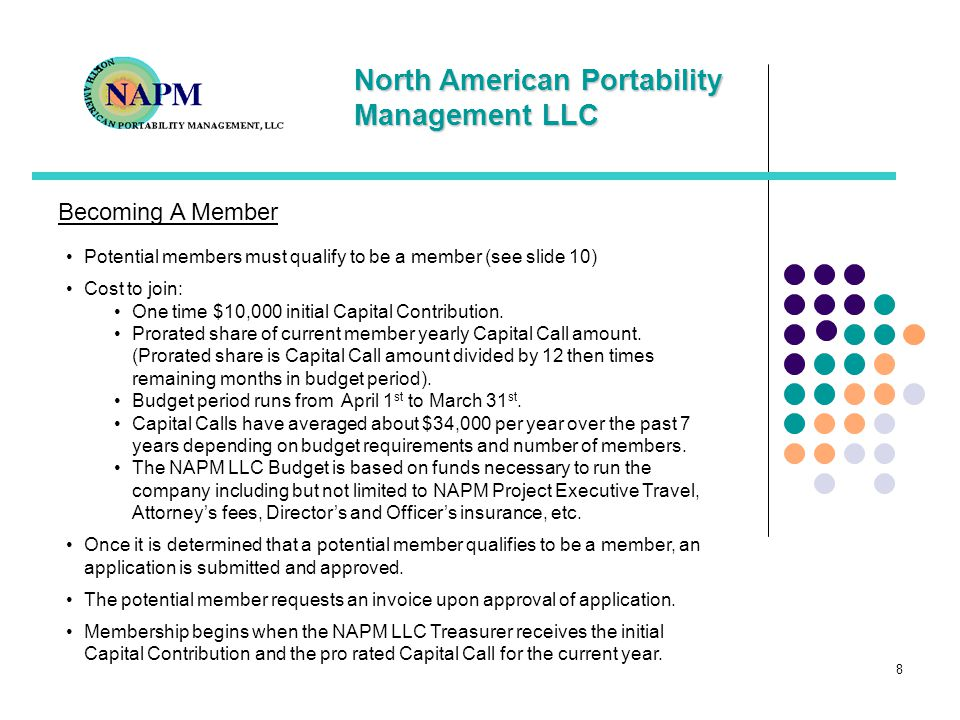 North American Portability Management LLC 9 Benefits of membership As the industry grows, members have a responsibility to help manage the impacts of rapid growth The industry has become more complex and requires participation from a cross section of industry members to provide a more balanced view of industry needs Member companies become a part of the decision making team (each member has an equal vote) Member companies can help steer the future of LNP/WLNP, help with financial planning and business management decision making NAPM LLC participation provides an opportunity to be involved with the industry in how LNP/WLNP is managed and deployed