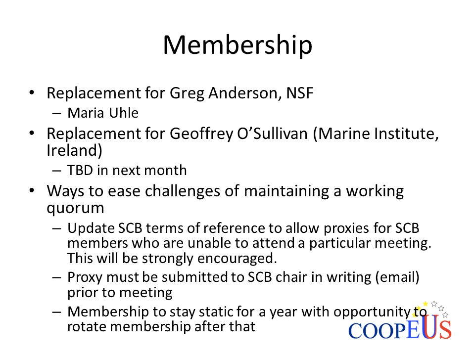 Membership Replacement for Greg Anderson, NSF – Maria Uhle Replacement for Geoffrey O'Sullivan (Marine Institute, Ireland) – TBD in next month Ways to ease challenges of maintaining a working quorum – Update SCB terms of reference to allow proxies for SCB members who are unable to attend a particular meeting.
