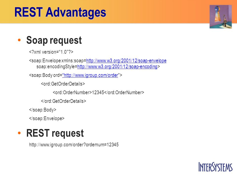 REST Advantages Soap request http://www.w3.org/2001/12/soap-envelopehttp://www.w3.org/2001/12/soap-encoding http://www.igroup.com/order 12345 REST request http://www.igroup.com/order?ordernum=12345