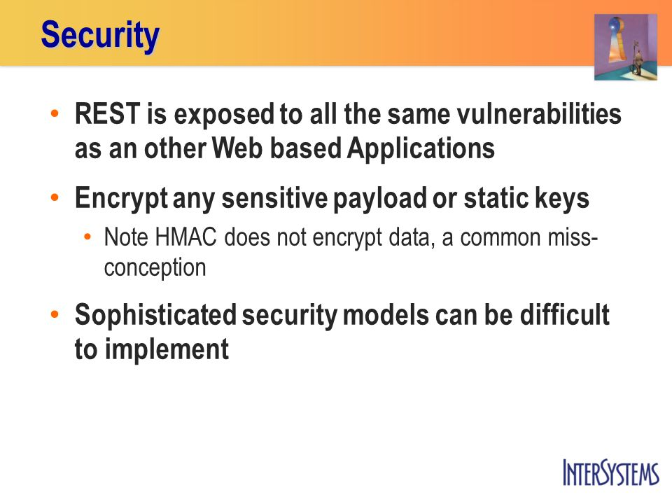 REST is exposed to all the same vulnerabilities as an other Web based Applications Encrypt any sensitive payload or static keys Note HMAC does not encrypt data, a common miss- conception Sophisticated security models can be difficult to implementSecurity