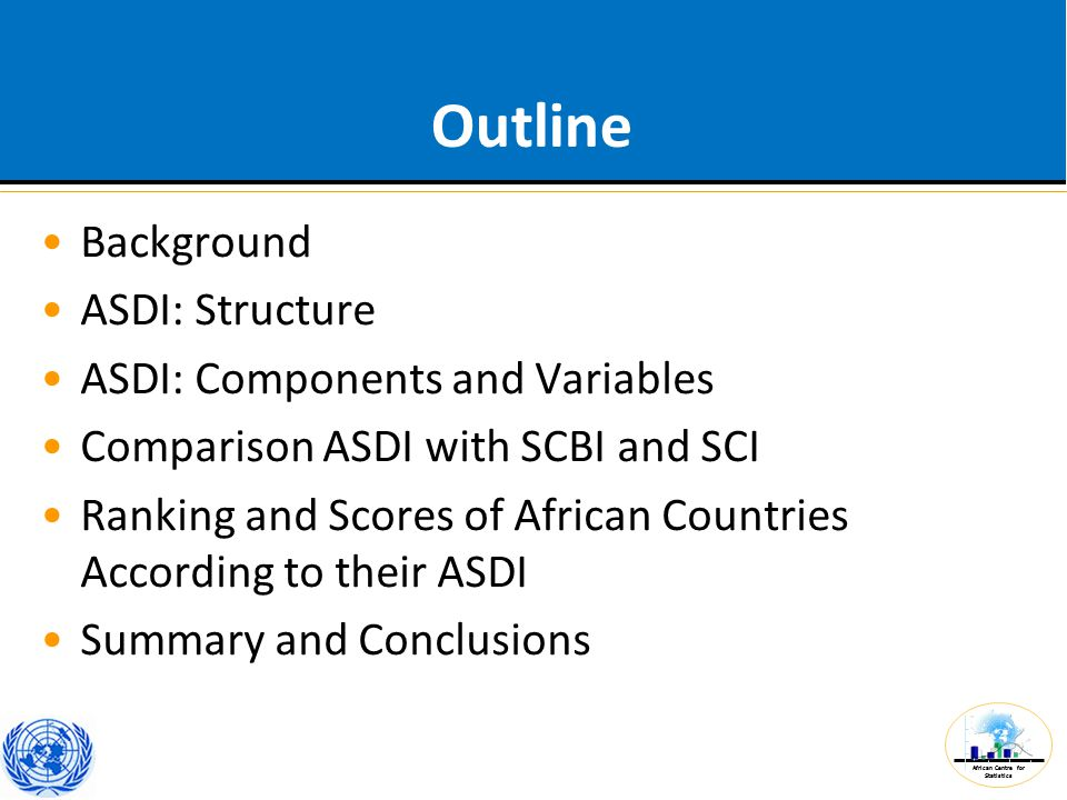 African Centre for Statistics Outline Background ASDI: Structure ASDI: Components and Variables Comparison ASDI with SCBI and SCI Ranking and Scores of African Countries According to their ASDI Summary and Conclusions