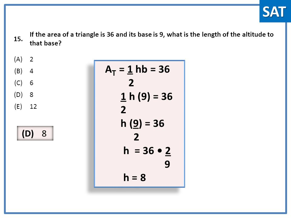 15. If the area of a triangle is 36 and its base is 9, what is the length of the altitude to that base? (A)2 (B)4 (C)6 (D)8 (E)12 A T = 1 hb = 36 2 1