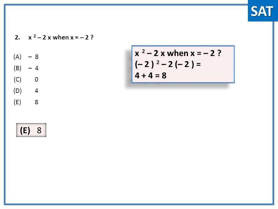 2.x 2 – 2 x when x = – 2 . (A)– 8 (B)– 4 (C) 0 (D) 4 (E) 8 x 2 – 2 x when x = – 2 .