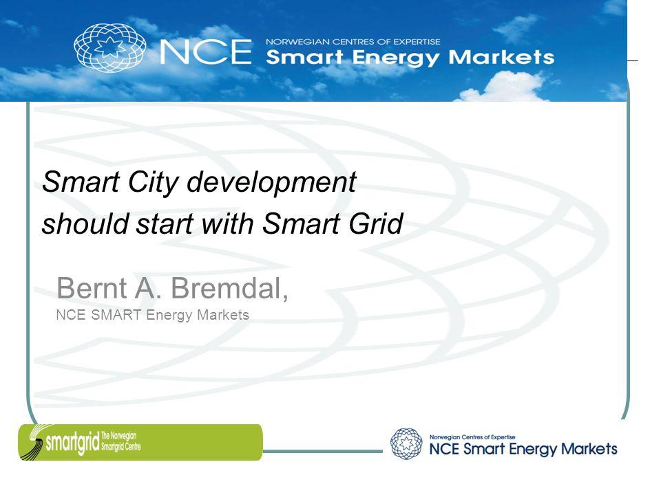 Bernt A. Bremdal, NCE SMART Energy Markets Smart City development should start with Smart Grid