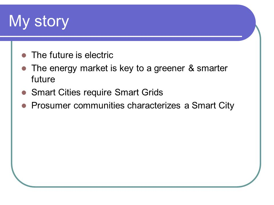 My story The future is electric The energy market is key to a greener & smarter future Smart Cities require Smart Grids Prosumer communities characterizes a Smart City