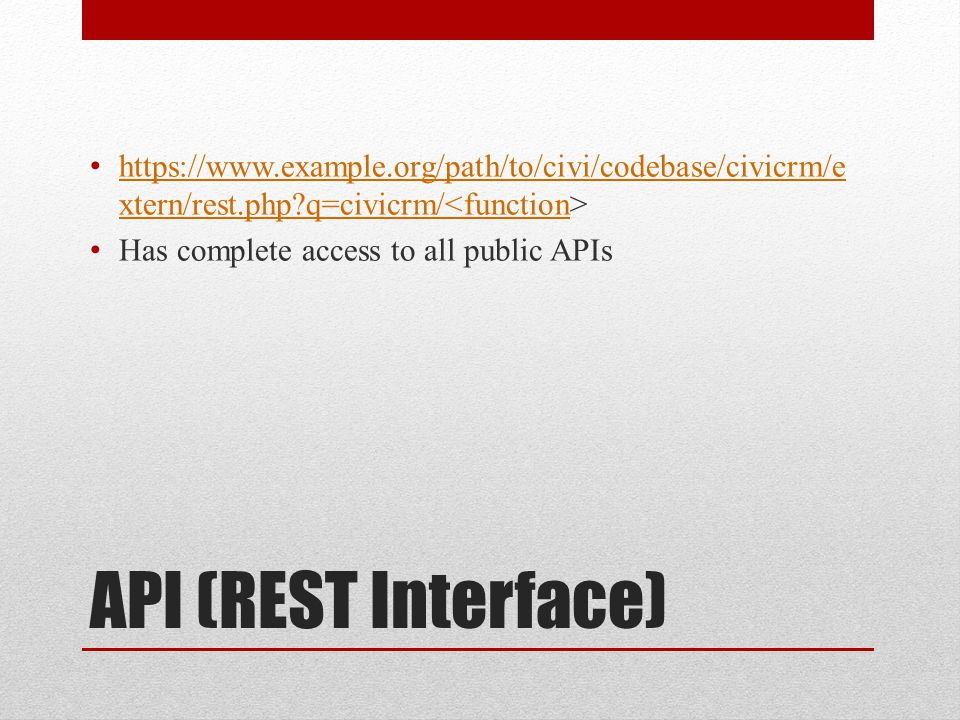 API (REST Interface) https://www.example.org/path/to/civi/codebase/civicrm/e xtern/rest.php?q=civicrm/ https://www.example.org/path/to/civi/codebase/c