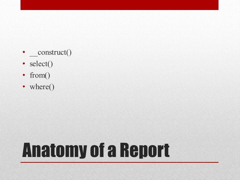 Anatomy of a Report __construct() select() from() where()
