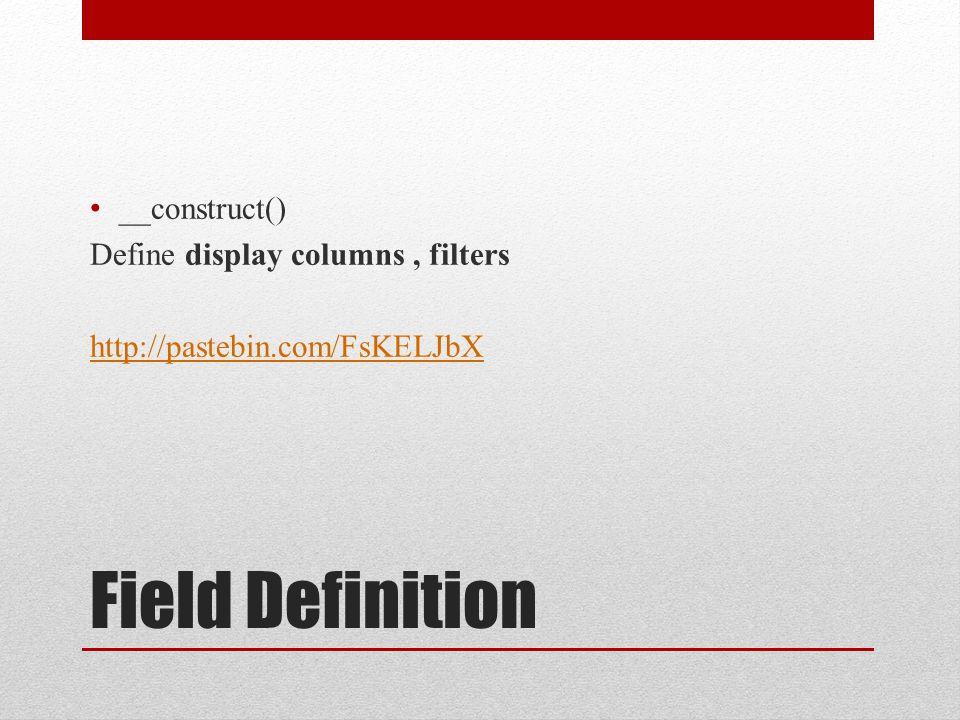 Field Definition __construct() Define display columns, filters http://pastebin.com/FsKELJbX