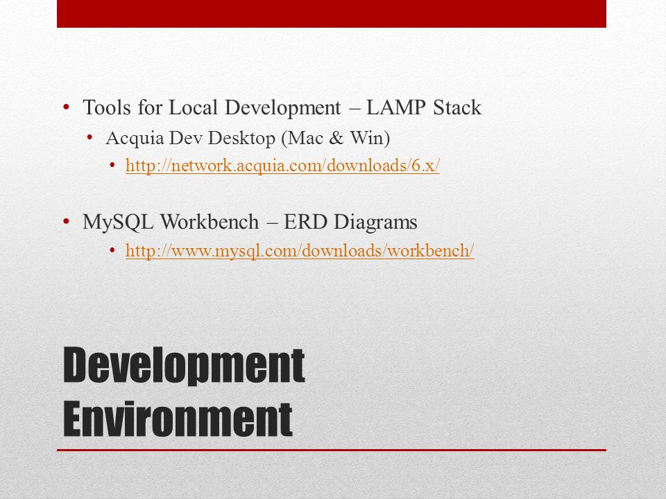 Development Environment Tools for Local Development – LAMP Stack Acquia Dev Desktop (Mac & Win) http://network.acquia.com/downloads/6.x/ MySQL Workbench – ERD Diagrams http://www.mysql.com/downloads/workbench/