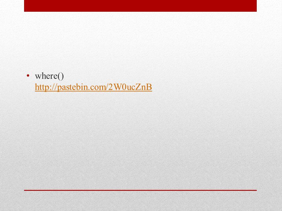 where() http://pastebin.com/2W0ucZnB http://pastebin.com/2W0ucZnB