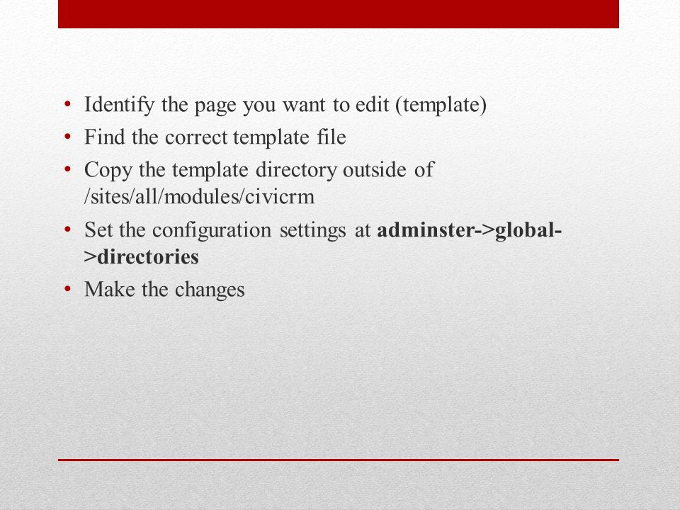 Identify the page you want to edit (template) Find the correct template file Copy the template directory outside of /sites/all/modules/civicrm Set the