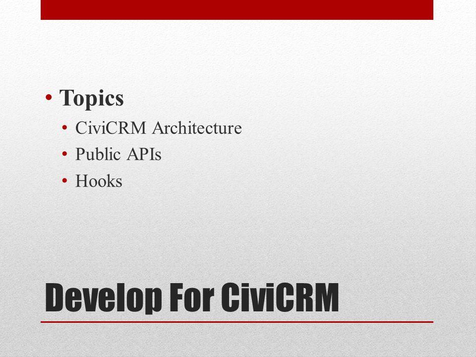 Develop For CiviCRM Topics CiviCRM Architecture Public APIs Hooks